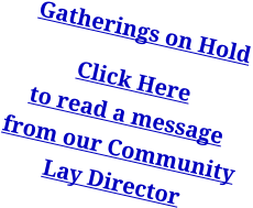 Gatherings on Hold Click Here to read a messagefrom our Community Lay Director
