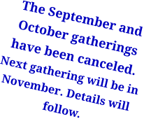 The September and October gatherings have been canceled.Next gathering will be in November. Details will follow.